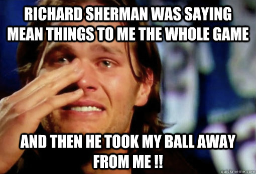 Richard Sherman was saying mean things to me the whole game And then he took my ball away from me !! - Richard Sherman was saying mean things to me the whole game And then he took my ball away from me !!  Crying Tom Brady
