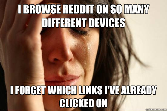 I browse reddit on so many different devices I forget which links I've already clicked on