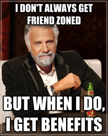 I don't always get Friend zoned but when I do, I get benefits  The Most Interesting Man In The World