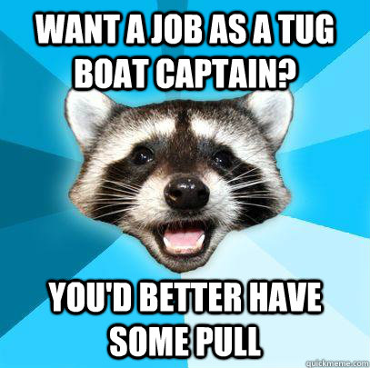 WANT A JOB AS A TUG BOAT CAPTAIN? YOU'D BETTER HAVE SOME PULL