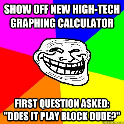 Show off new high-tech graphing calculator  First question asked: