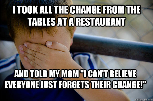 I took all the change from the tables at a restaurant and told my mom