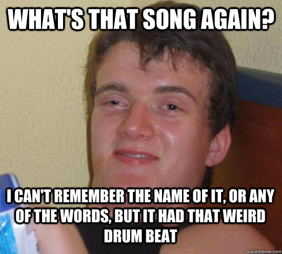 what's that song again? I can't remember the name of it, or any of the words, but it had that weird drum beat - what's that song again? I can't remember the name of it, or any of the words, but it had that weird drum beat  10 Guy