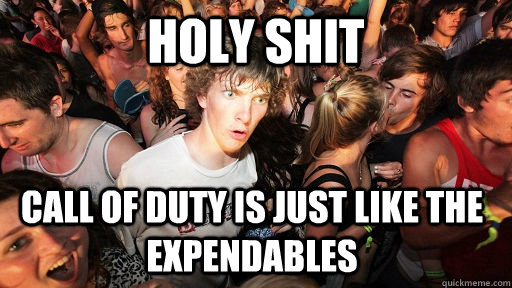 Holy shit Call of duty is just like the expendables - Holy shit Call of duty is just like the expendables  Sudden Clarity Clarence