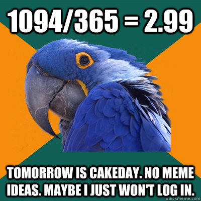 1094/365 = 2.99 Tomorrow is cakeday. No meme Ideas. Maybe I just won't log in. - 1094/365 = 2.99 Tomorrow is cakeday. No meme Ideas. Maybe I just won't log in.  Paranoid Parrot