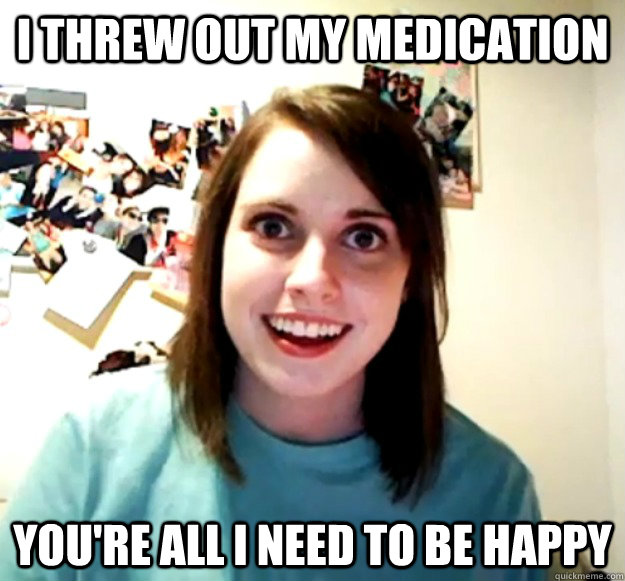 I threw out my medication you're all I need to be happy - I threw out my medication you're all I need to be happy  Overly Attached Girlfriend