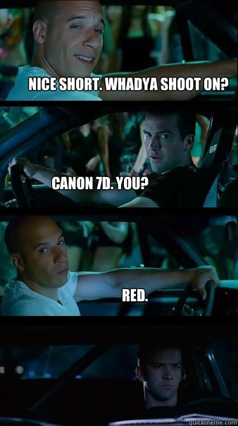 Nice short. Whadya shoot on? Canon 7D. You? Red. - Nice short. Whadya shoot on? Canon 7D. You? Red.  Fast and Furious