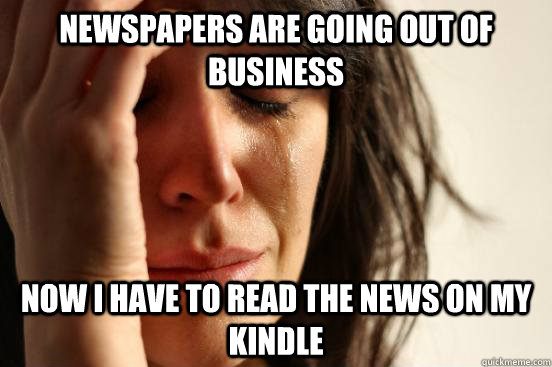 Newspapers are going out of business Now I have to read the news on my Kindle - Newspapers are going out of business Now I have to read the news on my Kindle  First World Problems