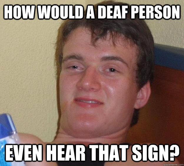 how would a deaf person  even hear that sign? - how would a deaf person  even hear that sign?  10 Guy