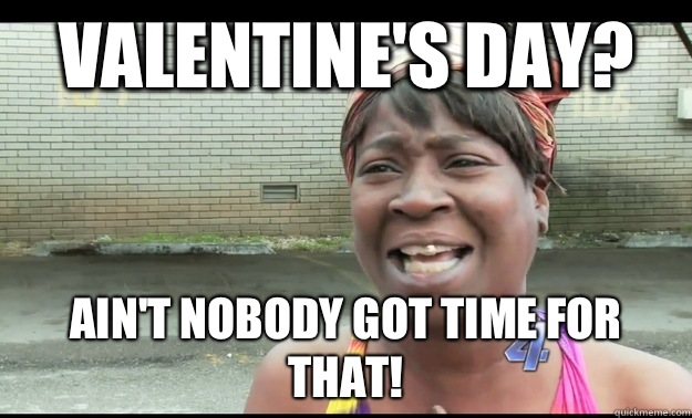 VALENTINE'S DAY? AIN'T NOBODY GOT TIME FOR THAT!