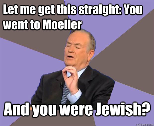 Let me get this straight: You went to Moeller And you were Jewish?  - Let me get this straight: You went to Moeller And you were Jewish?   Wtf test