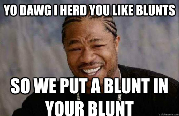 Yo Dawg I herd you like blunts so we put a blunt in your blunt