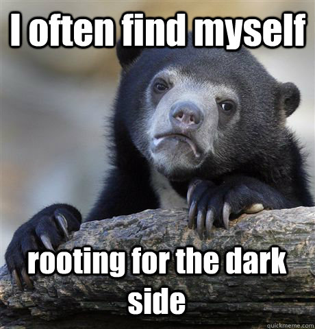 I often find myself rooting for the dark side - I often find myself rooting for the dark side  Confession Bear