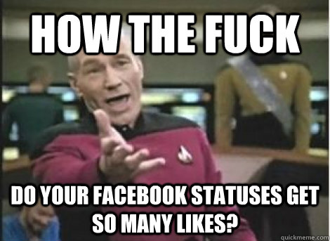 how the fuck Do your facebook statuses get so many likes? - how the fuck Do your facebook statuses get so many likes?  Misc