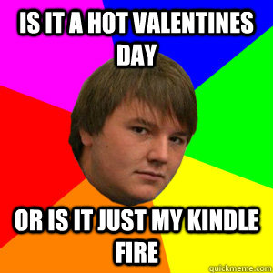 Is it a hot valentines day or is it just my kindle fire - Is it a hot valentines day or is it just my kindle fire  Kindle Kurtis