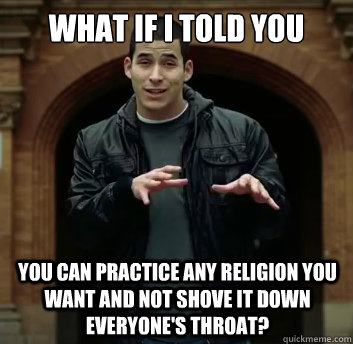 What if i told you You can practice any religion you want and not shove it down everyone's throat? - What if i told you You can practice any religion you want and not shove it down everyone's throat?  Misc