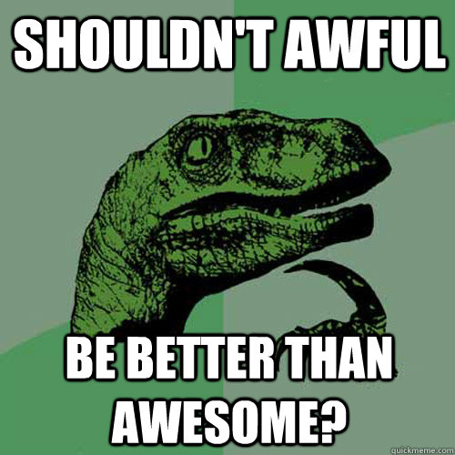 Shouldn't awful be better than awesome? - Shouldn't awful be better than awesome?  Philosoraptor