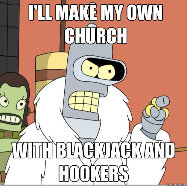 I'll make my own  Church WITH Blackjack AND hookers