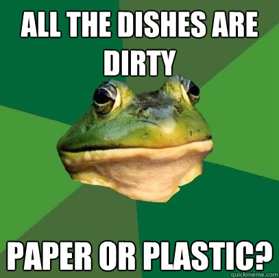 All the dishes are dirty paper or plastic? - All the dishes are dirty paper or plastic?  Foul Bachelor Frog