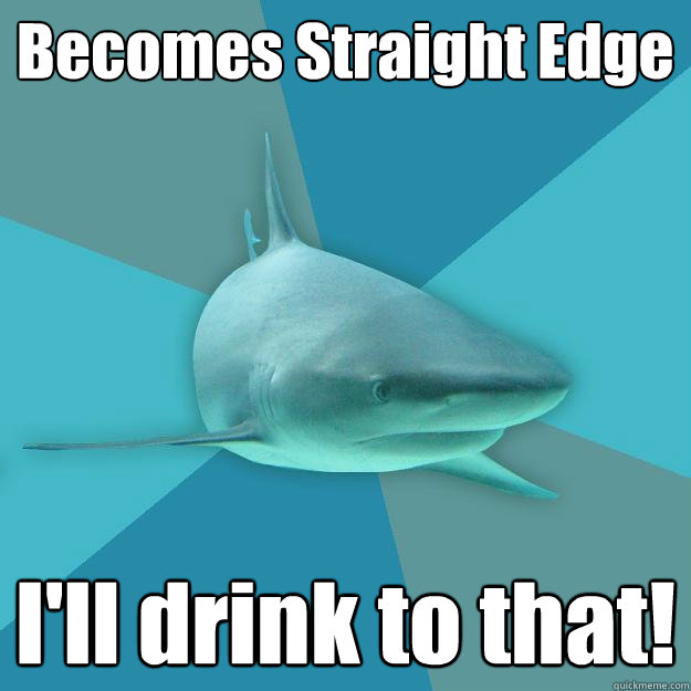 Becomes Straight Edge I'll drink to that!