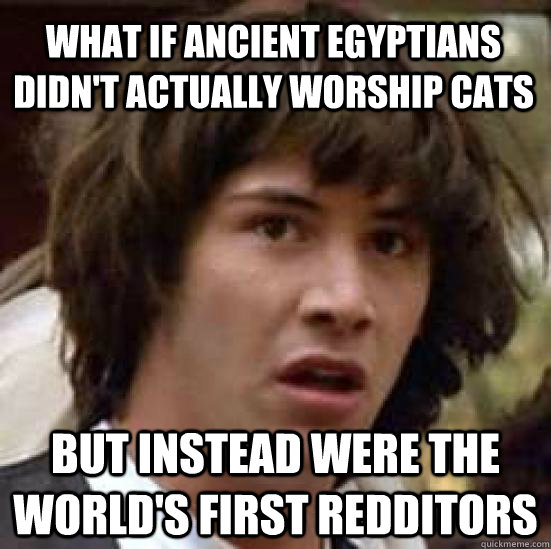what if ancient egyptians didn't actually worship cats but instead were the world's first redditors - what if ancient egyptians didn't actually worship cats but instead were the world's first redditors  conspiracy keanu