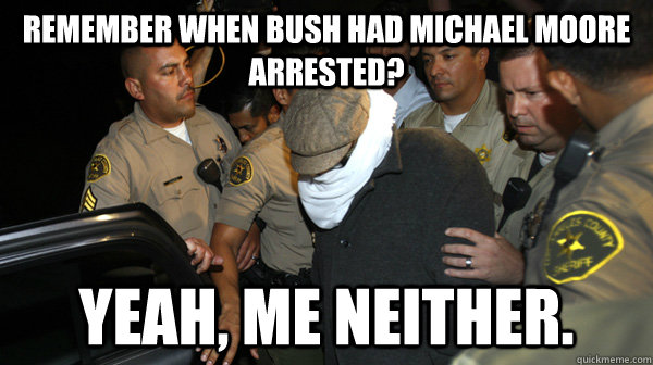 remember when bush had michael moore arrested? yeah, me neither. - remember when bush had michael moore arrested? yeah, me neither.  Defend the Constitution