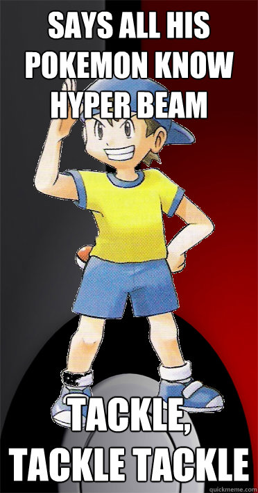 Says all his Pokemon know Hyper Beam Tackle, Tackle Tackle