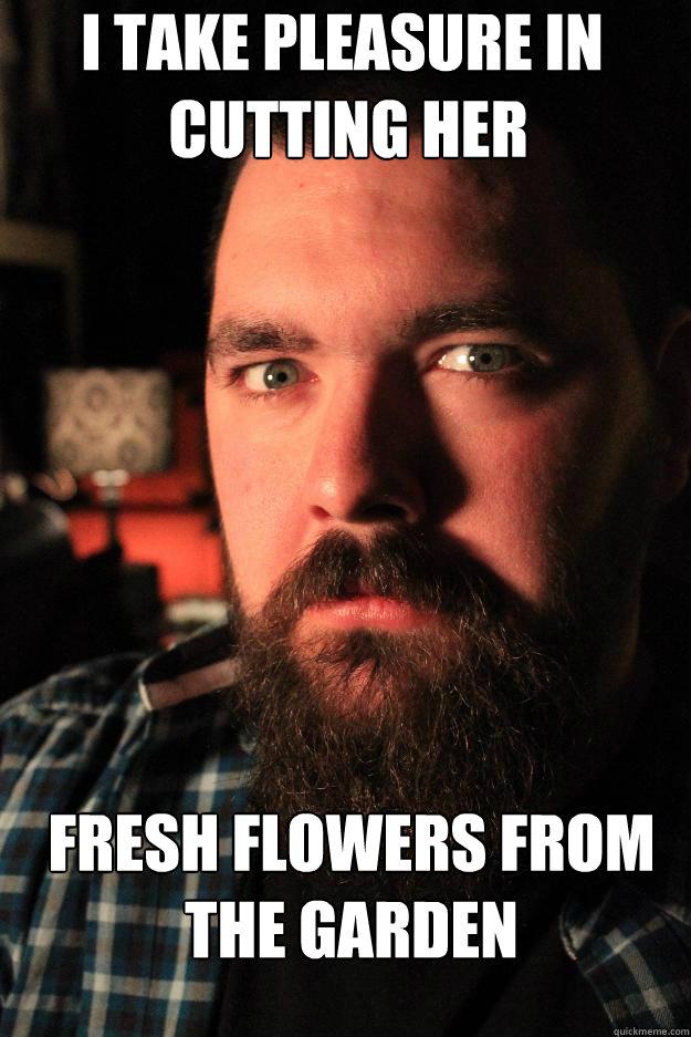 I take pleasure in  cutting her fresh flowers from the garden - I take pleasure in  cutting her fresh flowers from the garden  Dating Site Murderer