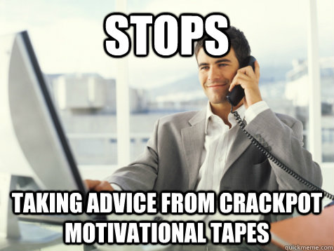 stops taking advice from crackpot motivational tapes