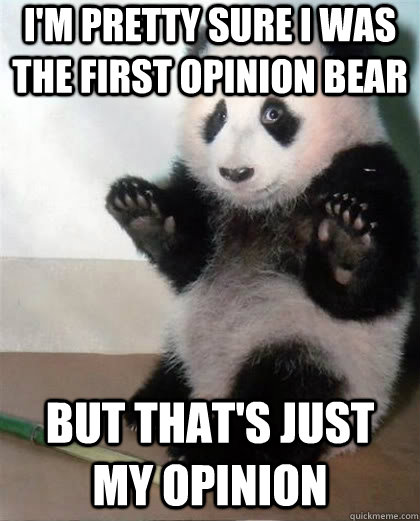 I'm pretty sure I was the first opinion bear but that's just my opinion - I'm pretty sure I was the first opinion bear but that's just my opinion  Calming Panda