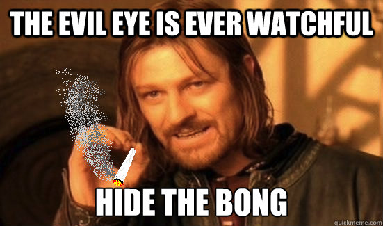 the evil eye is ever watchful hide the bong - the evil eye is ever watchful hide the bong  Boromir