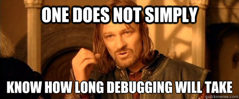 One does not simply Know how long debugging will take - One does not simply Know how long debugging will take  One Does Not Simpl