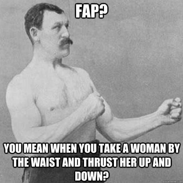 Fap? You mean when you take a woman by the waist and thrust her up and down? - Fap? You mean when you take a woman by the waist and thrust her up and down?  overly manly man