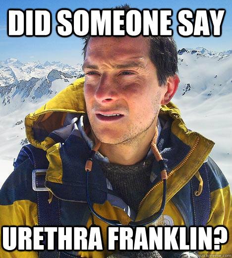 did someone say urethra franklin? - did someone say urethra franklin?  Bear Grylls