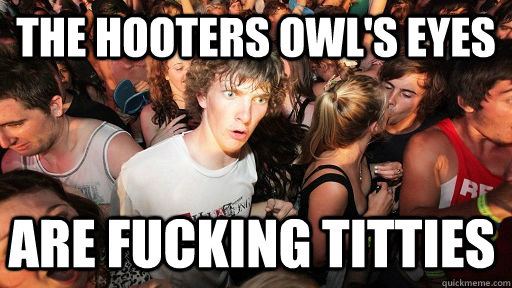 The hooters owl's eyes are fucking titties - The hooters owl's eyes are fucking titties  Sudden Clarity Clarence