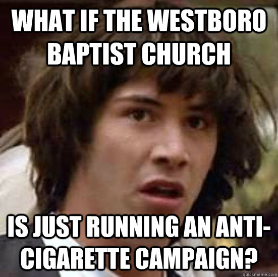 What if the westboro baptist church is just running an anti-cigarette campaign? - What if the westboro baptist church is just running an anti-cigarette campaign?  conspiracy keanu