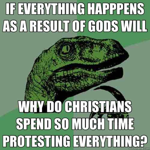 IF EVERYTHING HAPPPENS AS A RESULT OF GODS WILL WHY DO CHRISTIANS SPEND SO MUCH TIME PROTESTING EVERYTHING? - IF EVERYTHING HAPPPENS AS A RESULT OF GODS WILL WHY DO CHRISTIANS SPEND SO MUCH TIME PROTESTING EVERYTHING?  Philosoraptor