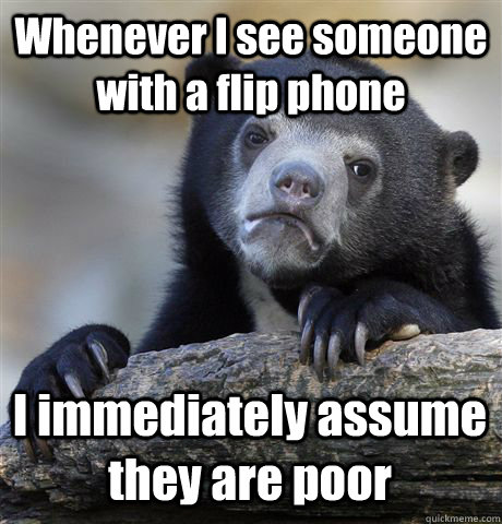 Whenever I see someone with a flip phone  I immediately assume they are poor - Whenever I see someone with a flip phone  I immediately assume they are poor  Confession Bear