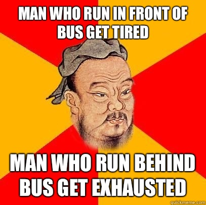 Man who run in front of bus get tired man who run behind bus get exhausted  Confucius says