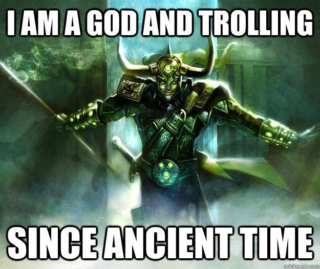 bf916b2c25cae958f5e80163f724696ee8d95ecb7e139935e405b49e48fdf59e i am a god and trolling since ancient time trolling loki quickmeme,Troll God Meme