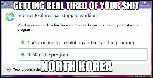 Getting real tired of your shit North Korea