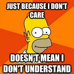 Just because I don't care doesn't mean I don't understand