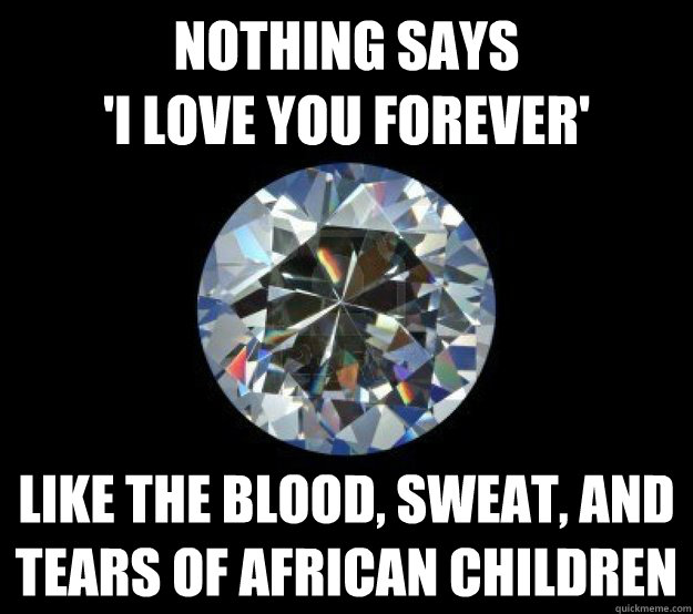 Nothing says 'I love you forever' Like the blood, sweat, and tears of african children  Blood Diamond