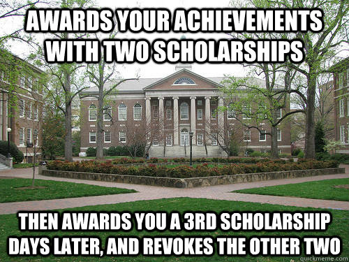 awards your achievements with two scholarships then awards you a 3rd scholarship days later, and revokes the other two - awards your achievements with two scholarships then awards you a 3rd scholarship days later, and revokes the other two  Scumbag University