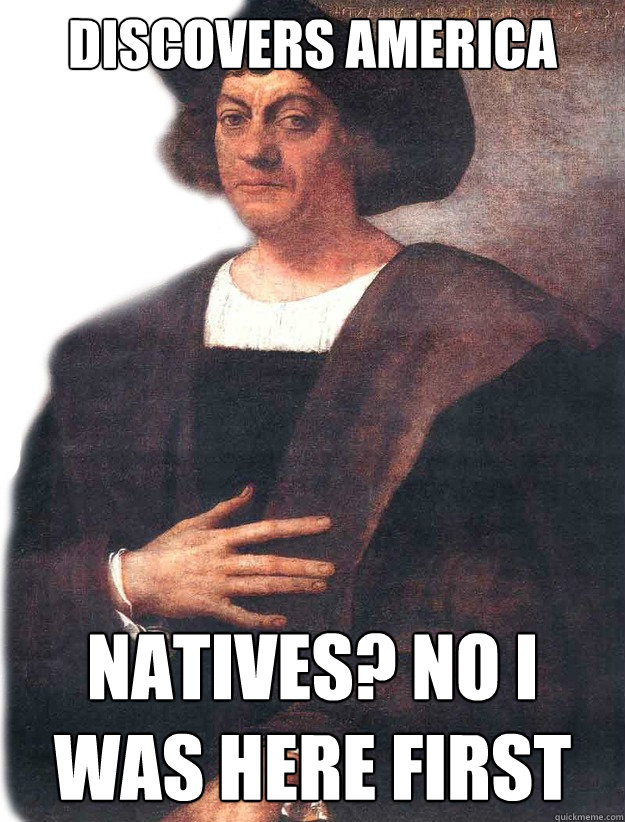 Discovers America Natives? No I was here first  Christopher Columbus