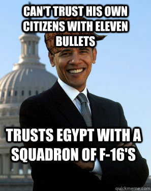 Can't trust his own citizens with eleven bullets Trusts Egypt with a squadron of f-16's - Can't trust his own citizens with eleven bullets Trusts Egypt with a squadron of f-16's  Scumbag Obama