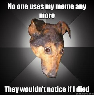 No one uses my meme any more They wouldn't notice if I died - No one uses my meme any more They wouldn't notice if I died  Depression Dog