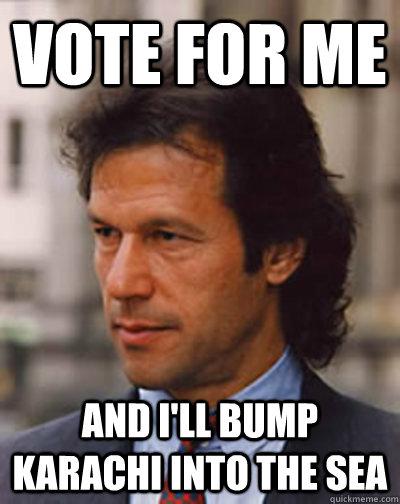 Vote for me and i'll bump karachi into the sea