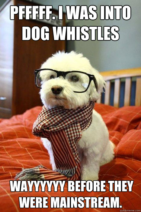 Pfffff. I was into dog whistles  WAYYYYYY before they were mainstream.  - Pfffff. I was into dog whistles  WAYYYYYY before they were mainstream.   Hipster Dog