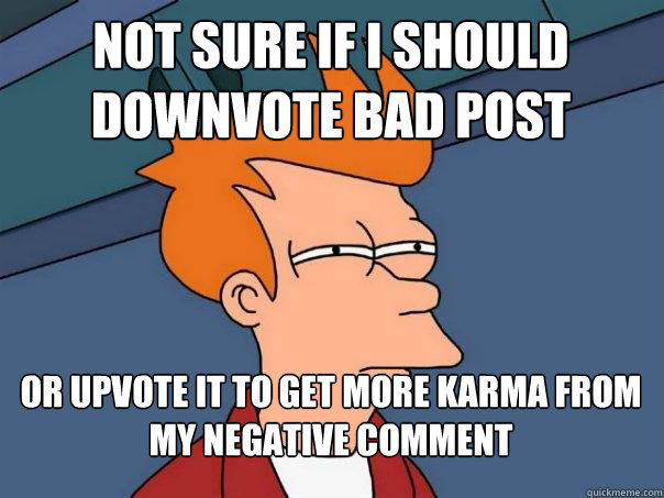 Not sure if I should downvote bad post or upvote it to get more karma from my negative comment - Not sure if I should downvote bad post or upvote it to get more karma from my negative comment  Futurama Fry